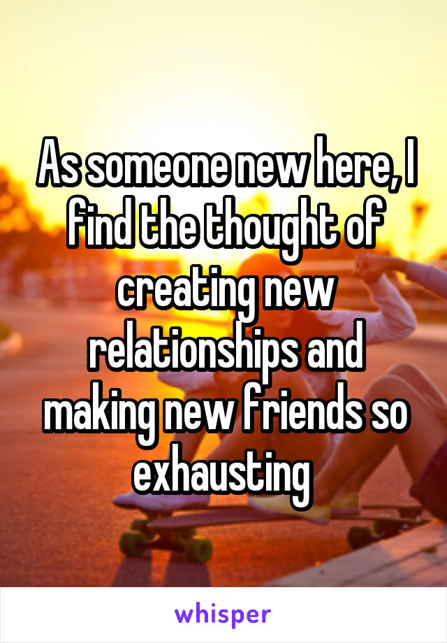 As someone new here, I find the thought of creating new relationships and making new friends so exhausting
