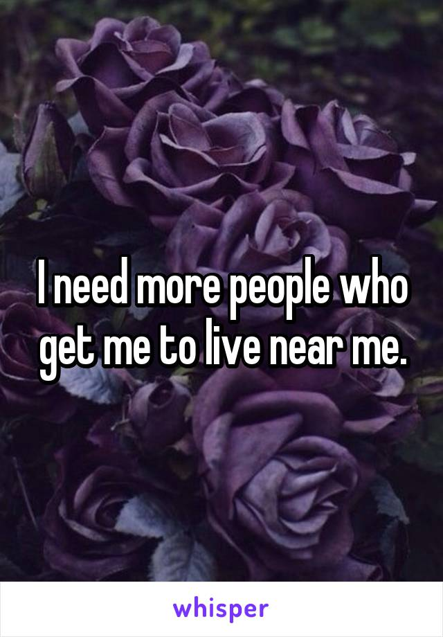 I need more people who get me to live near me.
