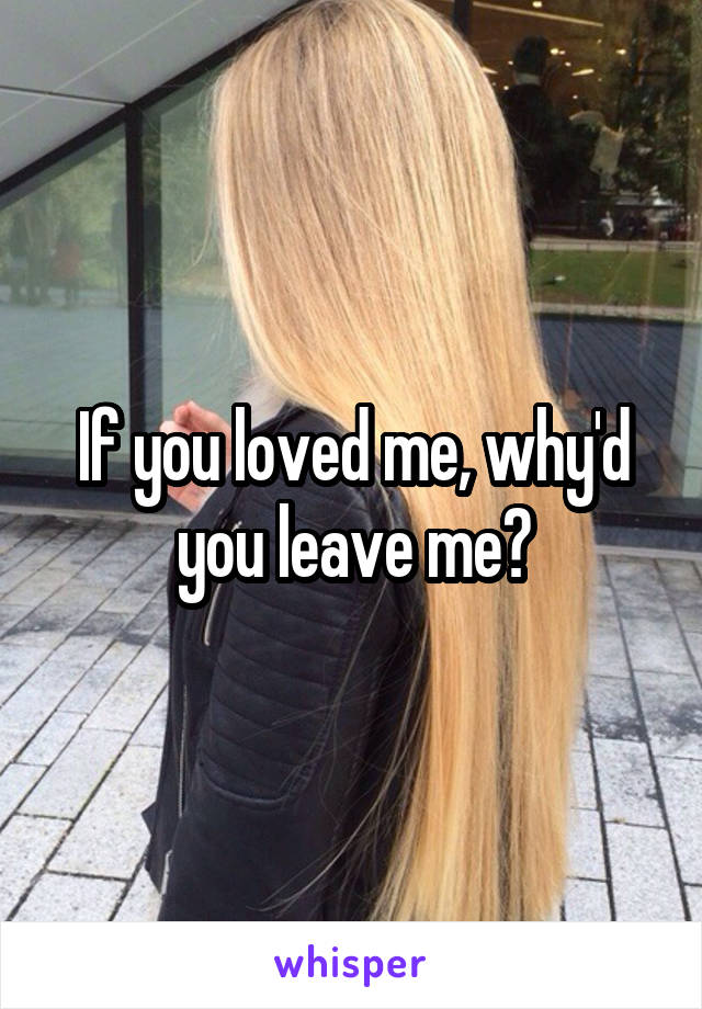 If you loved me, why'd you leave me?