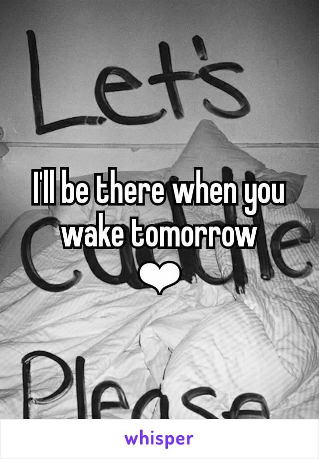 I'll be there when you wake tomorrow ❤