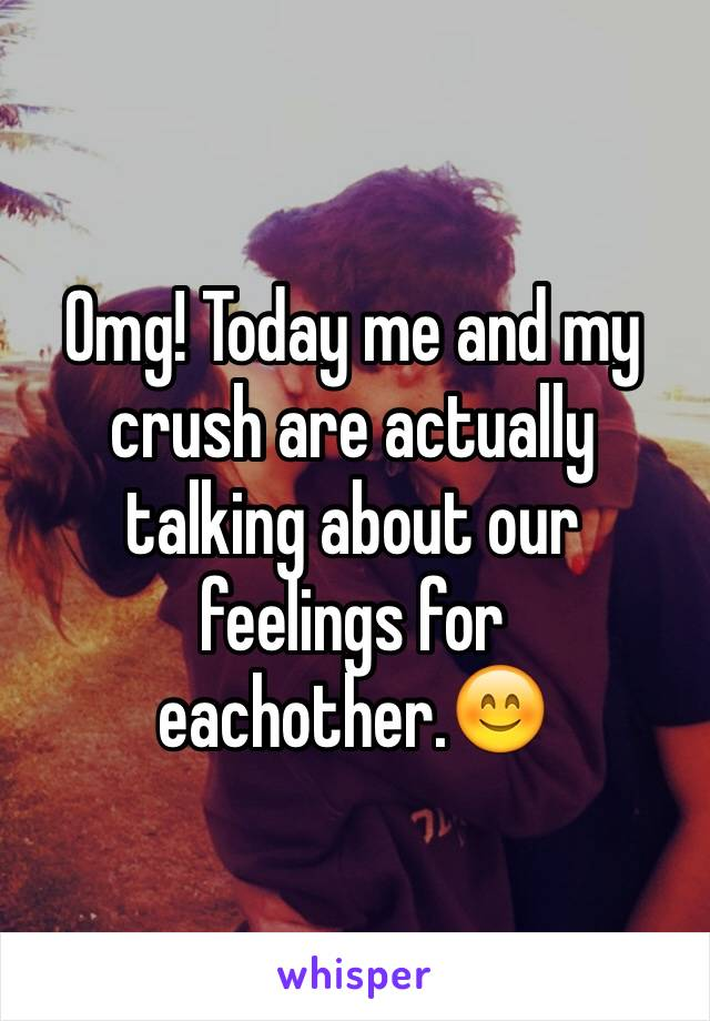 Omg! Today me and my crush are actually talking about our feelings for eachother.😊