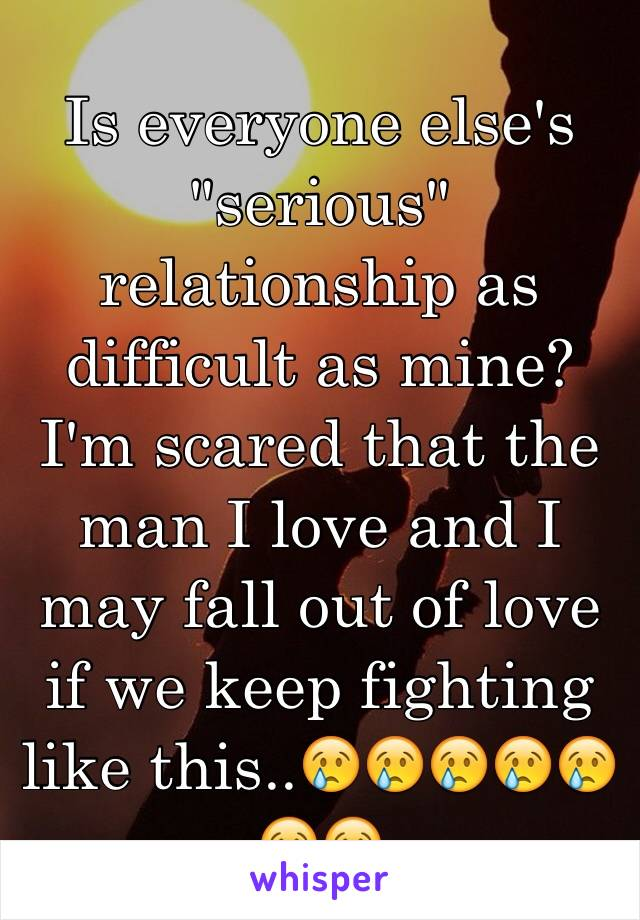 "Is everyone else's ""serious"" relationship as difficult as mine? I'm scared that the man I love and I may fall out of love if we keep fighting like this..😢😢😢😢😢😢😢"
