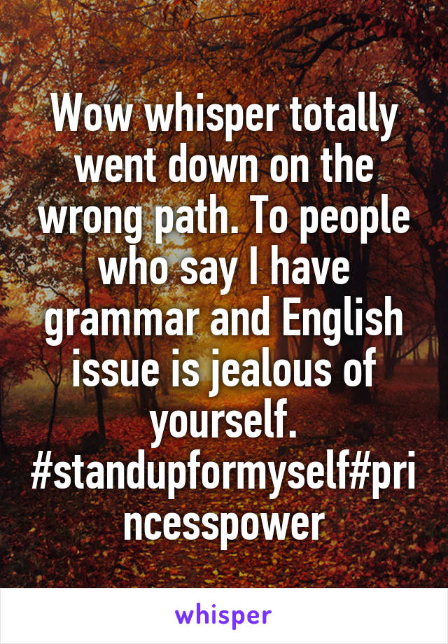 Wow whisper totally went down on the wrong path. To people who say I have grammar and English issue is jealous of yourself. #standupformyself#princesspower
