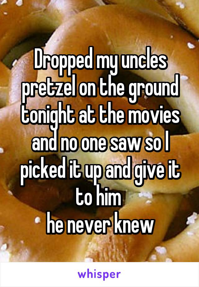 Dropped my uncles pretzel on the ground tonight at the movies and no one saw so I picked it up and give it to him  he never knew