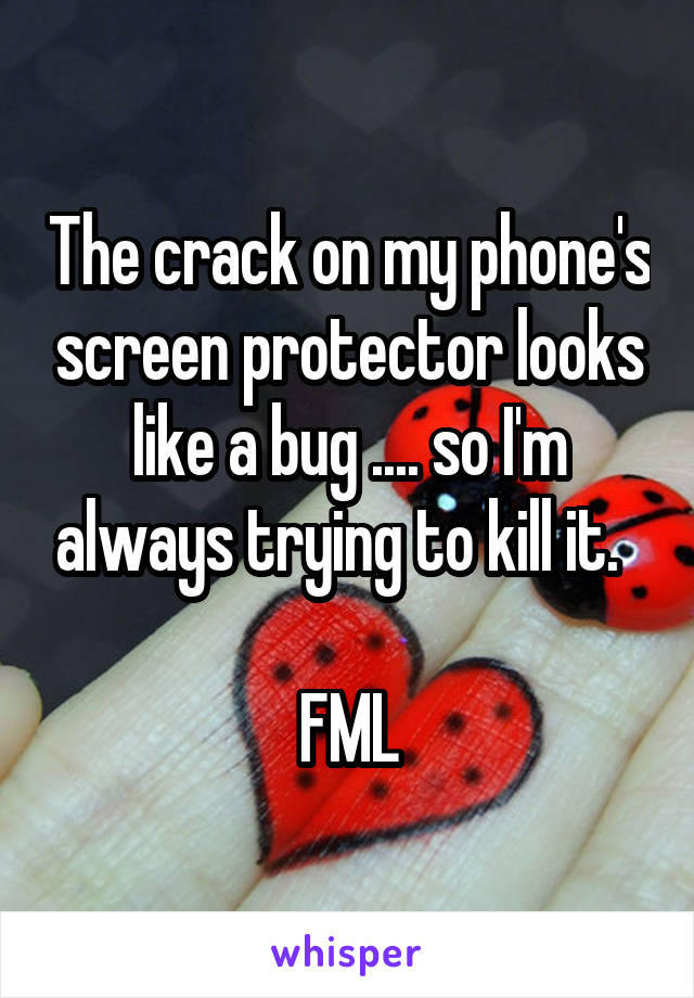 The crack on my phone's screen protector looks like a bug .... so I'm always trying to kill it.    FML