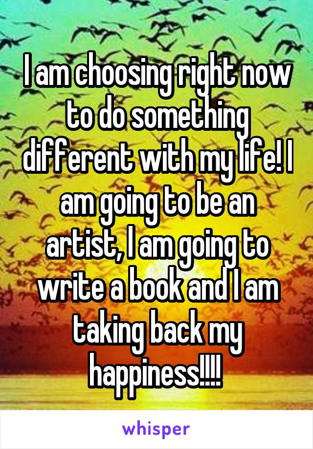I am choosing right now to do something different with my life! I am going to be an artist, I am going to write a book and I am taking back my happiness!!!!