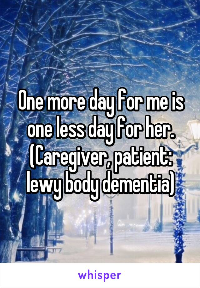 One more day for me is one less day for her. (Caregiver, patient: lewy body dementia)