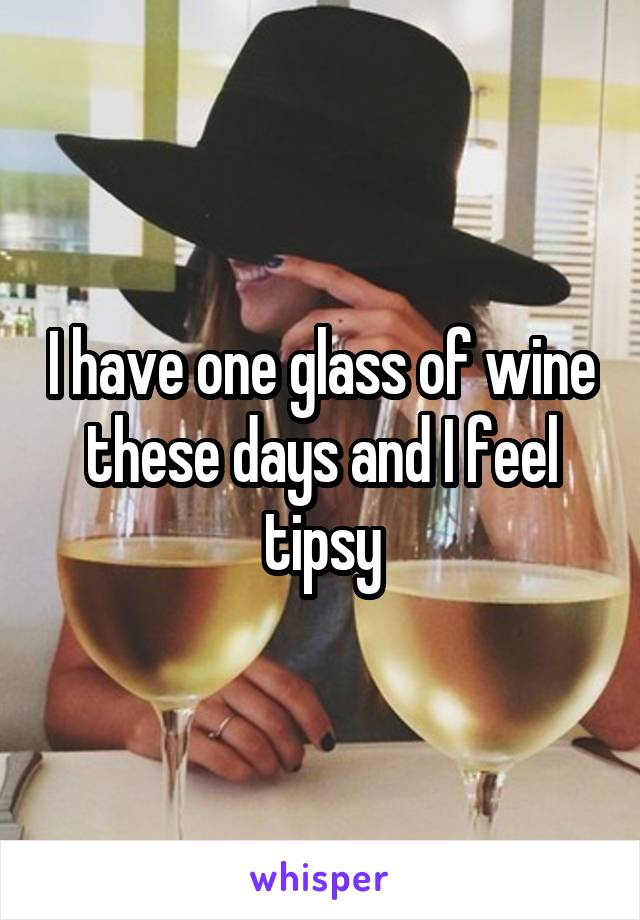 I have one glass of wine these days and I feel tipsy