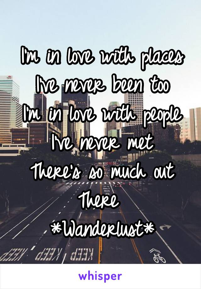 I'm in love with places I've never been too I'm in love with people I've never met There's so much out There  *Wanderlust*
