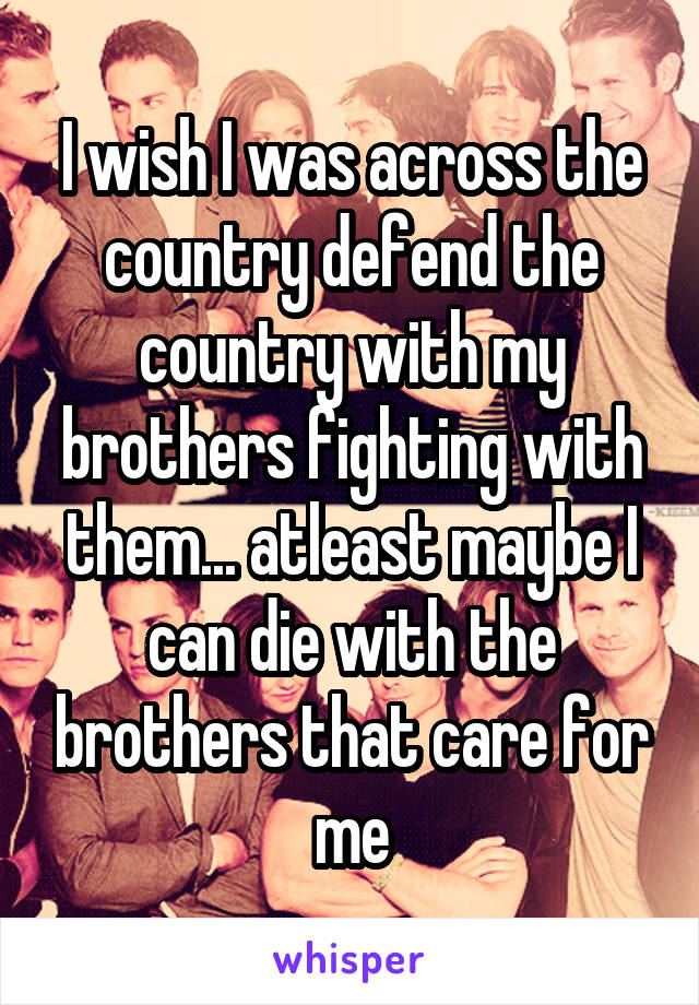 I wish I was across the country defend the country with my brothers fighting with them... atleast maybe I can die with the brothers that care for me