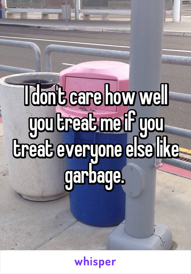 I don't care how well you treat me if you treat everyone else like garbage.