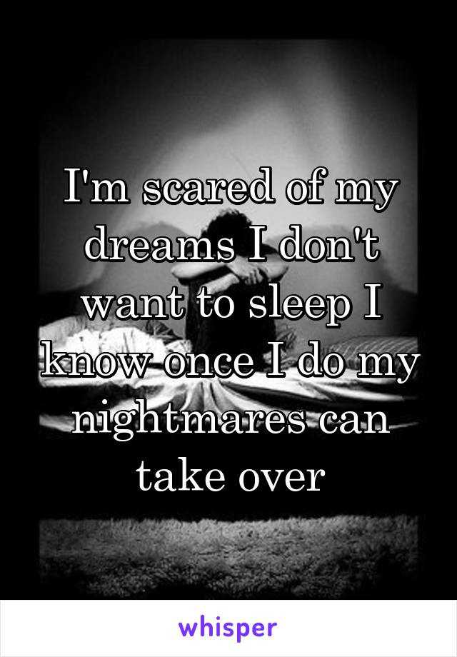 I'm scared of my dreams I don't want to sleep I know once I do my nightmares can take over