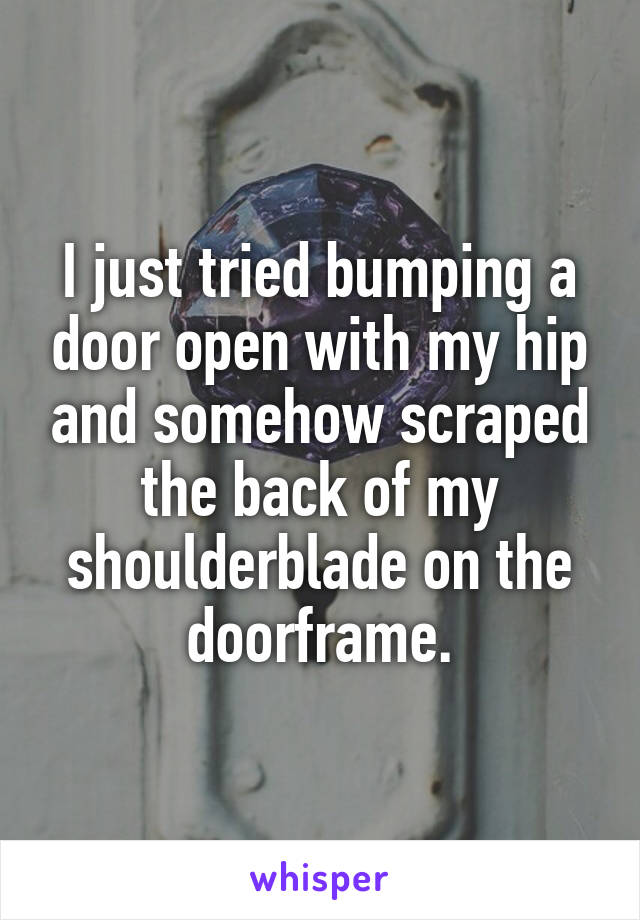 I just tried bumping a door open with my hip and somehow scraped the back of my shoulderblade on the doorframe.