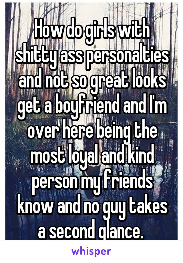 How do girls with shitty ass personalties and not so great looks get a boyfriend and I'm over here being the most loyal and kind person my friends know and no guy takes a second glance.