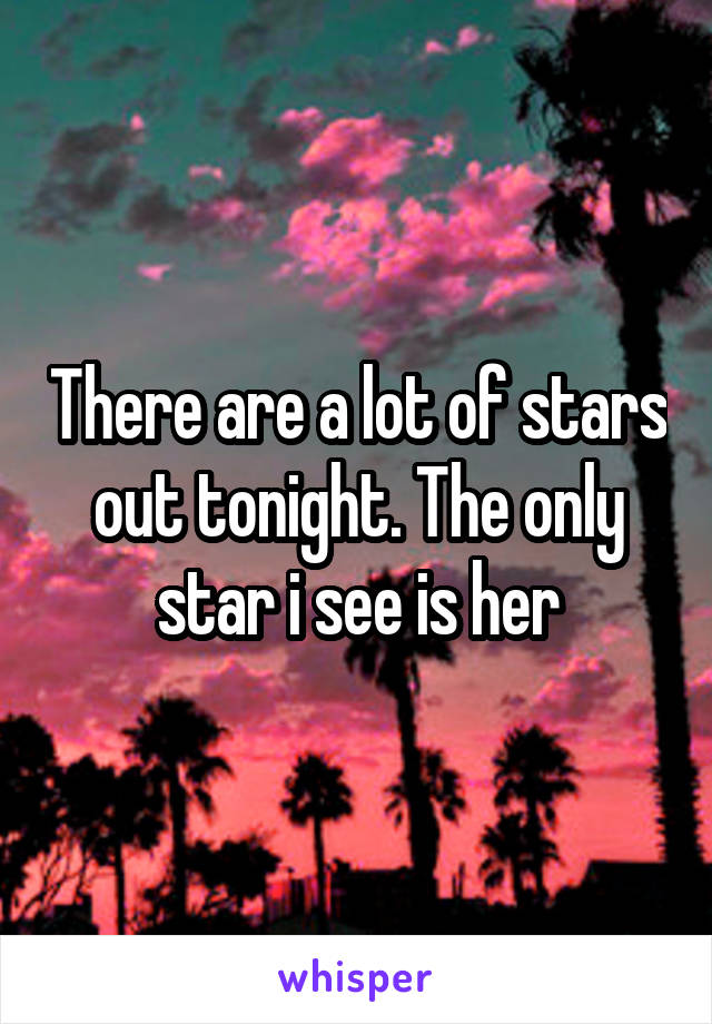 There are a lot of stars out tonight. The only star i see is her