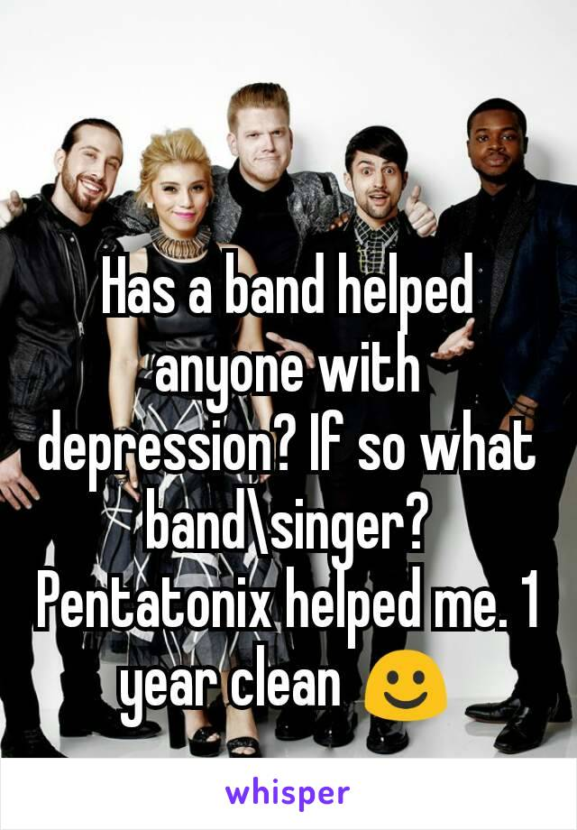 Has a band helped anyone with depression? If so what band\singer? Pentatonix helped me. 1 year clean ☺