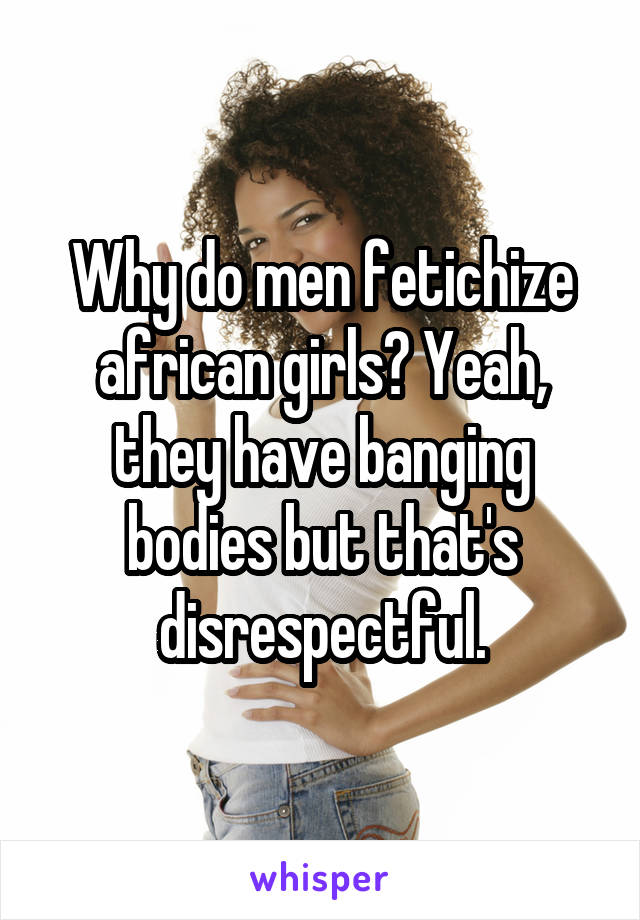 Why do men fetichize african girls? Yeah, they have banging bodies but that's disrespectful.