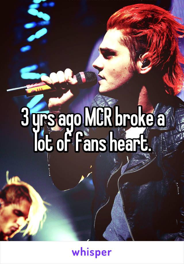 3 yrs ago MCR broke a lot of fans heart.