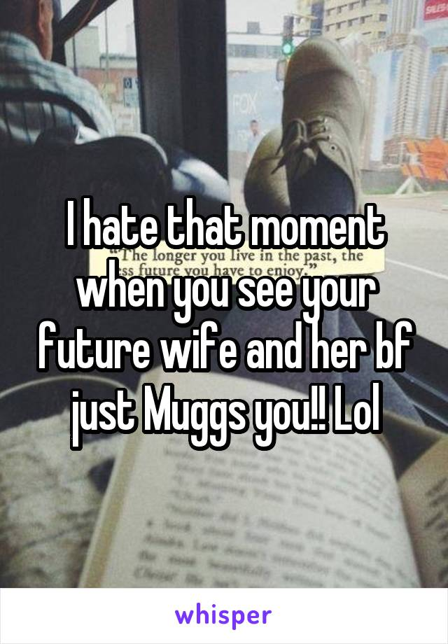 I hate that moment when you see your future wife and her bf just Muggs you!! Lol