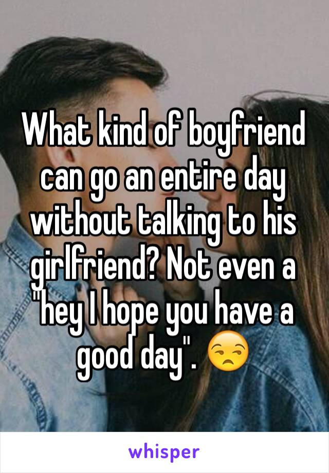 """What kind of boyfriend can go an entire day without talking to his girlfriend? Not even a """"hey I hope you have a good day"""". 😒"""