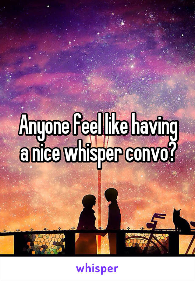 Anyone feel like having a nice whisper convo?
