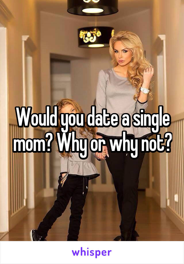 Would you date a single mom? Why or why not?
