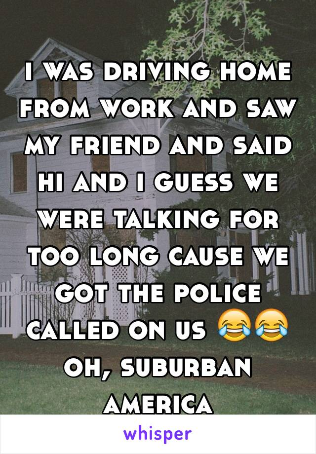 i was driving home from work and saw my friend and said hi and i guess we were talking for too long cause we got the police called on us 😂😂 oh, suburban america