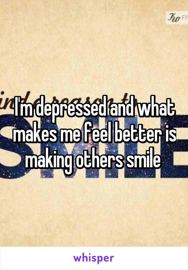 I'm depressed and what makes me feel better is making others smile