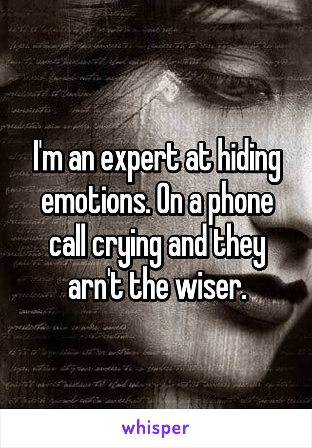 I'm an expert at hiding emotions. On a phone call crying and they arn't the wiser.