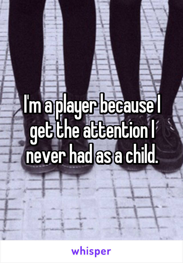 I'm a player because I get the attention I never had as a child.