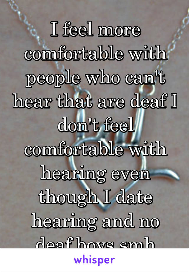 I feel more comfortable with people who can't hear that are deaf I don't feel comfortable with hearing even though I date hearing and no deaf boys smh