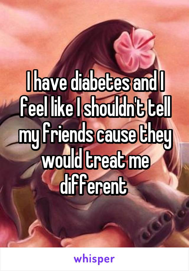 I have diabetes and I feel like I shouldn't tell my friends cause they would treat me different