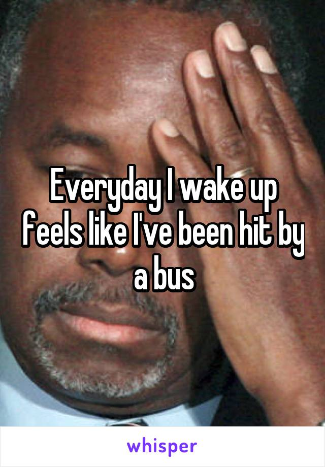 Everyday I wake up feels like I've been hit by a bus