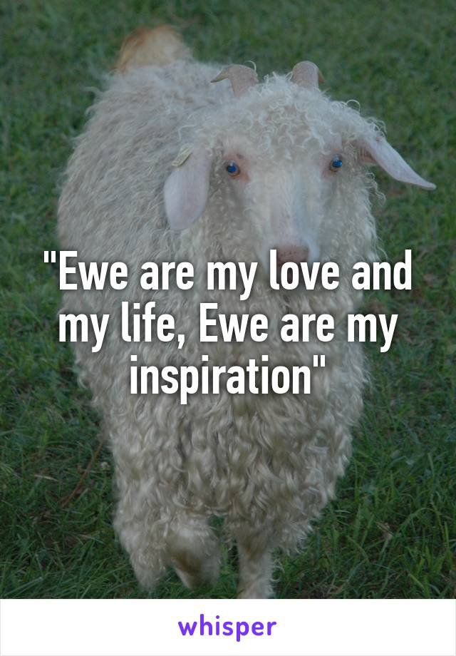 """Ewe are my love and my life, Ewe are my inspiration"""