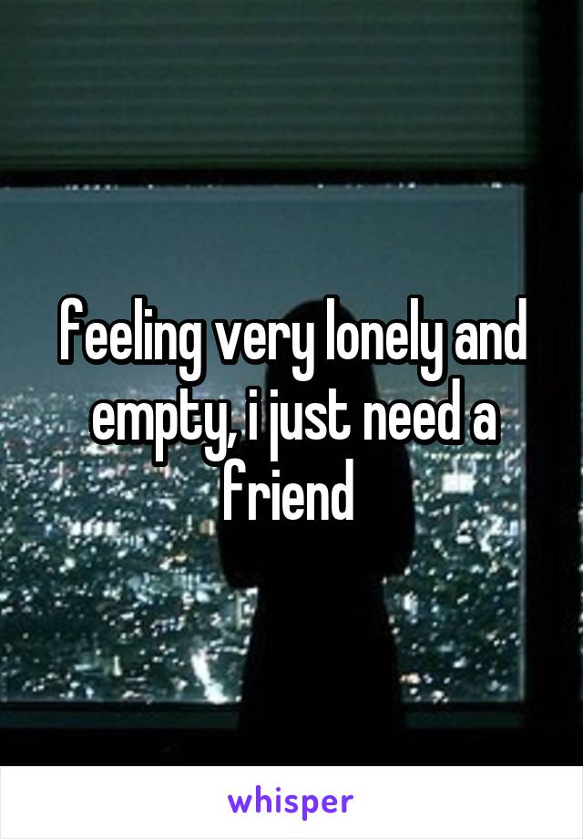 feeling very lonely and empty, i just need a friend