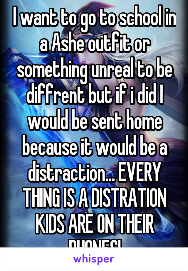 I want to go to school in a Ashe outfit or something unreal to be diffrent but if i did I would be sent home because it would be a distraction... EVERY THING IS A DISTRATION KIDS ARE ON THEIR PHONES!