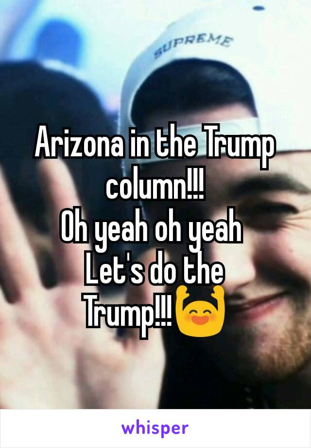 Arizona in the Trump column!!! Oh yeah oh yeah  Let's do the Trump!!!🙌