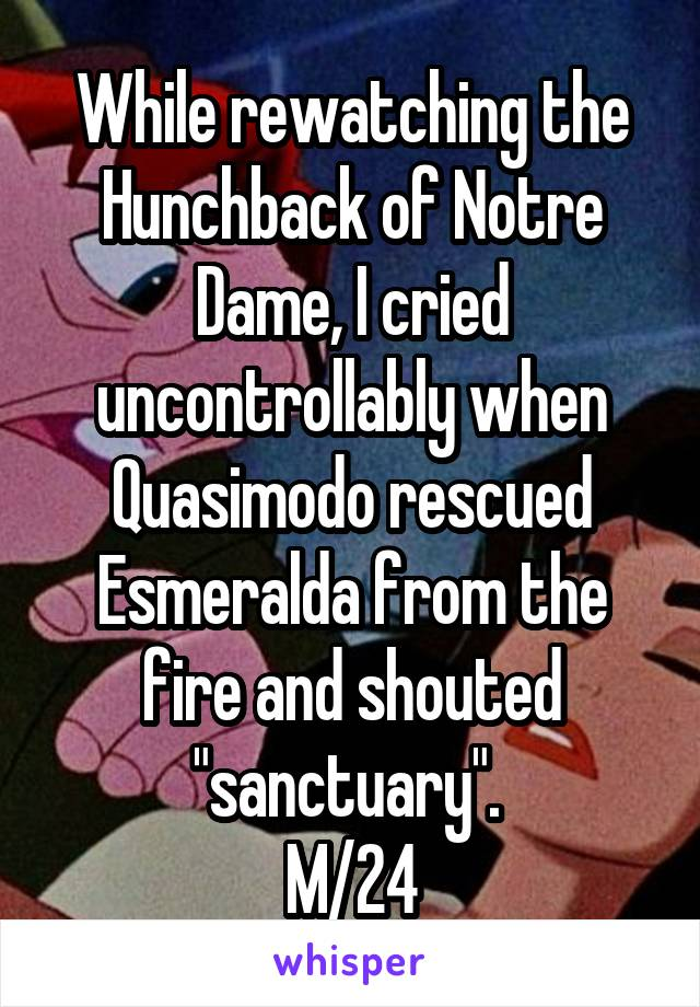 "While rewatching the Hunchback of Notre Dame, I cried uncontrollably when Quasimodo rescued Esmeralda from the fire and shouted ""sanctuary"".  M/24"