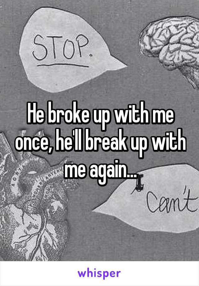 He broke up with me once, he'll break up with me again...