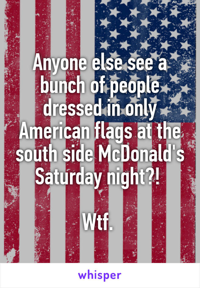 Anyone else see a bunch of people dressed in only American flags at the south side McDonald's Saturday night?!   Wtf.