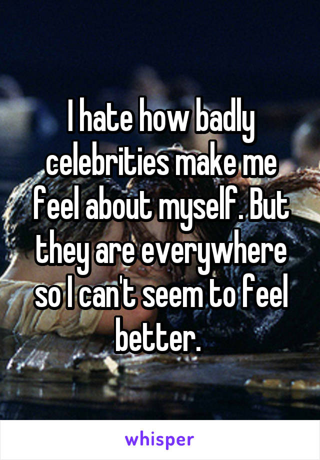 I hate how badly celebrities make me feel about myself. But they are everywhere so I can't seem to feel better.
