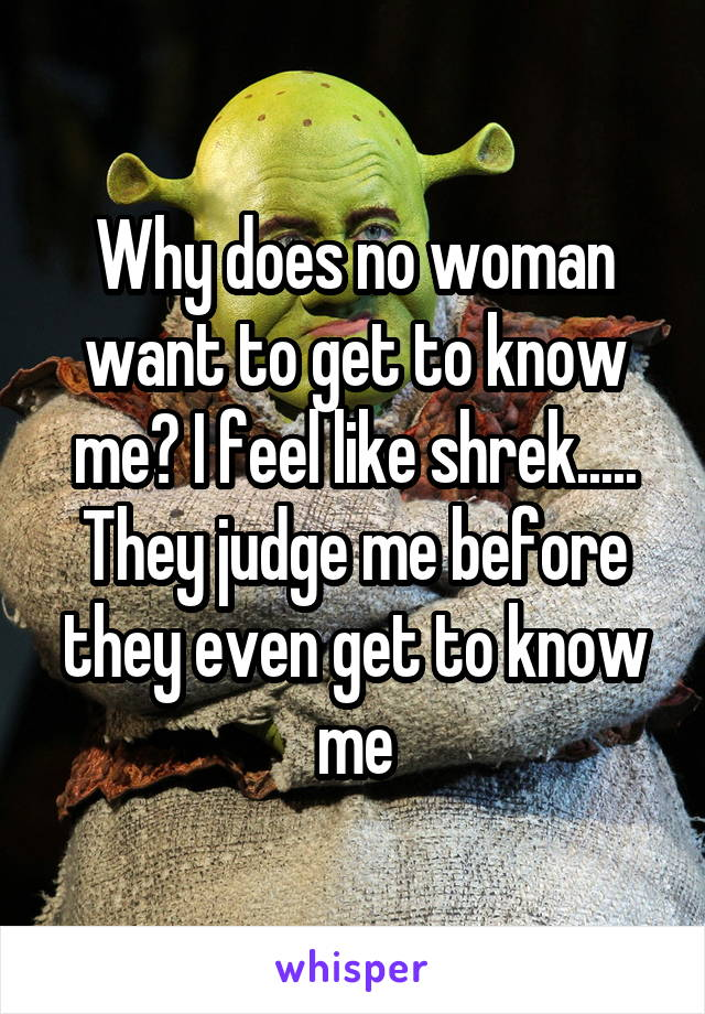 Why does no woman want to get to know me? I feel like shrek..... They judge me before they even get to know me