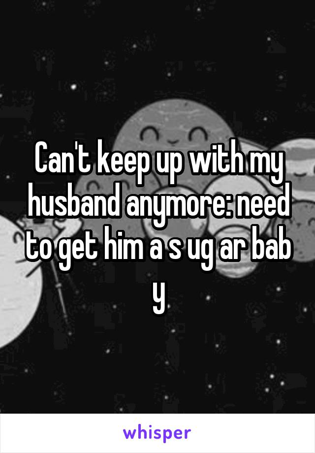 Can't keep up with my husband anymore: need to get him a s ug ar bab y