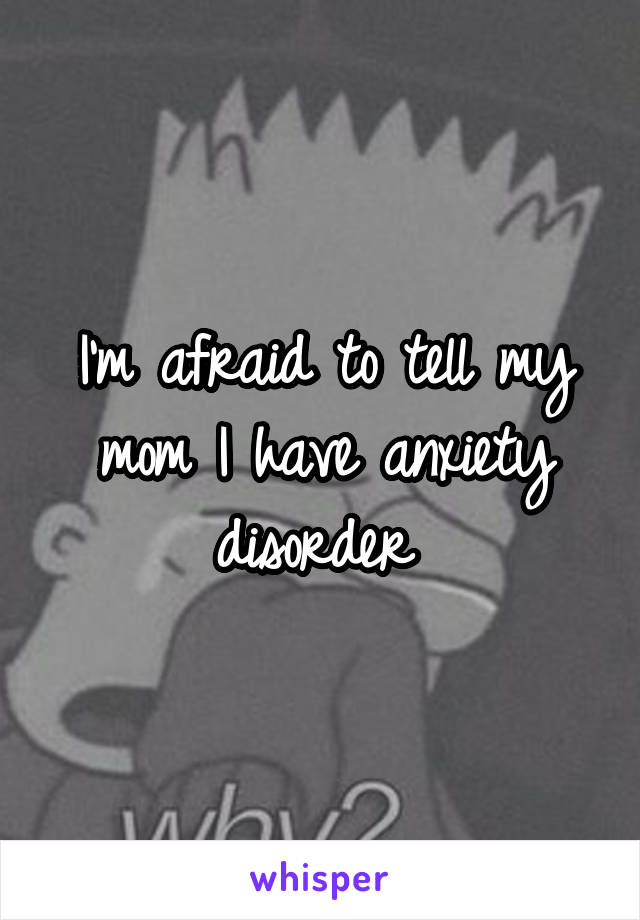 I'm afraid to tell my mom I have anxiety disorder