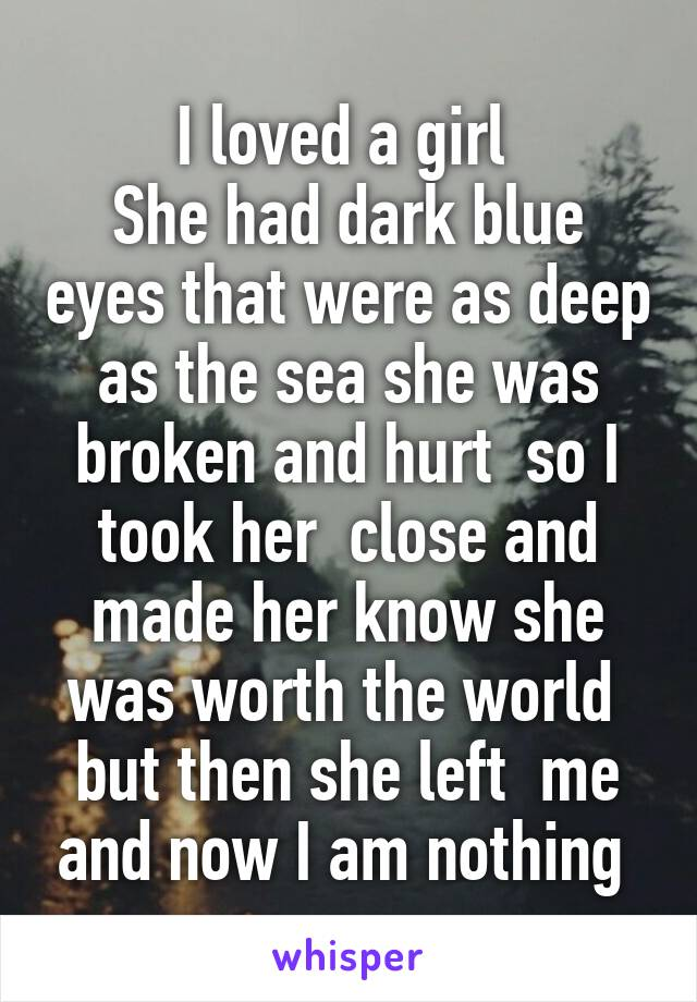 I loved a girl  She had dark blue eyes that were as deep as the sea she was broken and hurt  so I took her  close and made her know she was worth the world  but then she left  me and now I am nothing