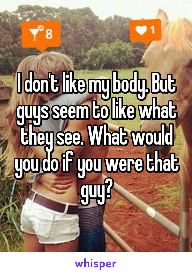 I don't like my body. But guys seem to like what they see. What would you do if you were that guy?