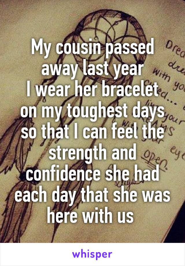 My cousin passed away last year I wear her bracelet on my toughest days so that I can feel the strength and confidence she had each day that she was here with us
