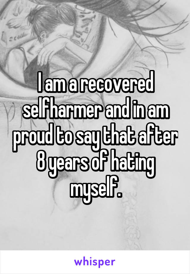 I am a recovered selfharmer and in am proud to say that after 8 years of hating myself.