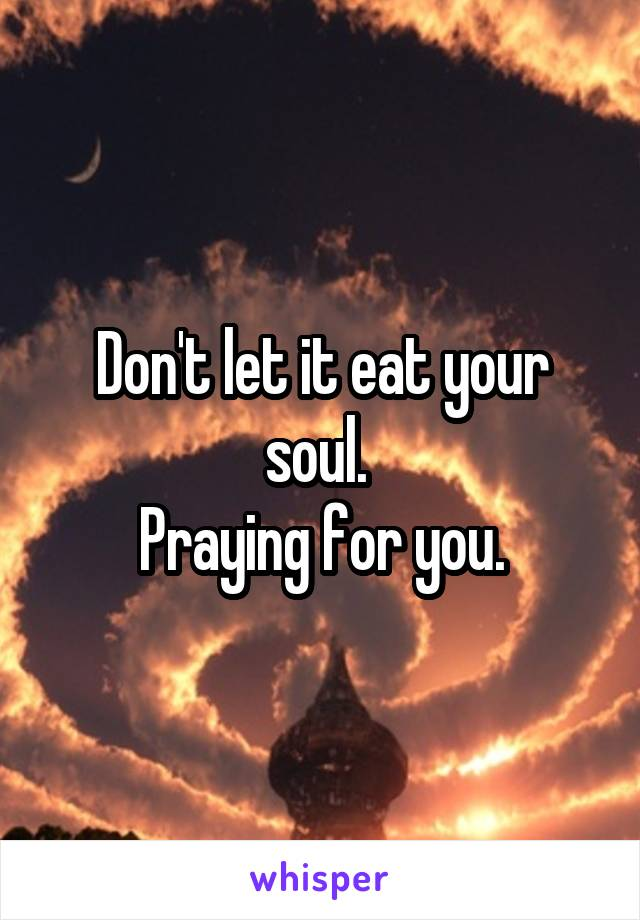 Don't let it eat your soul.  Praying for you.