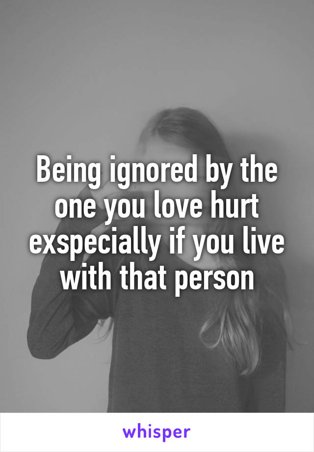 Being ignored by the one you love hurt exspecially if you live